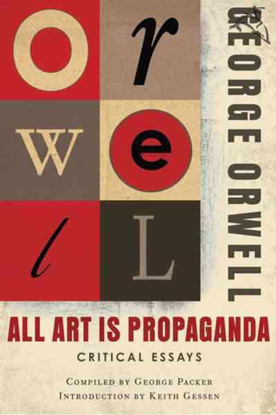 All Art Is Propaganda By Orwell, George/ Packer, George (COM)/ Gessen, Keith (INT)